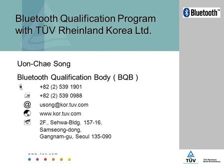 <strong>Bluetooth</strong> Qualification Program with TÜV Rheinland Korea Ltd. Uon-Chae Song <strong>Bluetooth</strong> Qualification Body ( BQB )  +82 (2) 539 1901  +82 (2) 539 0988.