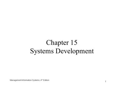 Management Information Systems, 4 th Edition 1 Chapter 15 Systems Development.