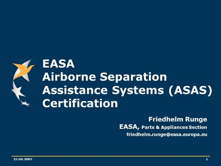 25.04.20071 EASA Airborne Separation Assistance Systems (ASAS) Certification Friedhelm Runge EASA, Parts & Appliances Section