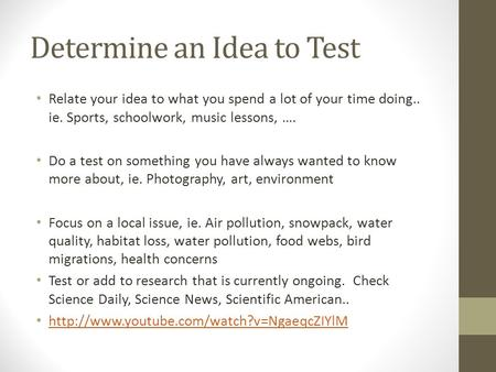 Determine an Idea to Test Relate your idea to what you spend a lot of your time doing.. ie. Sports, schoolwork, music lessons, …. Do a test on something.