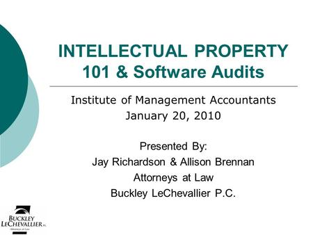 INTELLECTUAL PROPERTY 101 & Software Audits Institute of Management Accountants January 20, 2010 Presented By: Jay Richardson & Allison Brennan Attorneys.