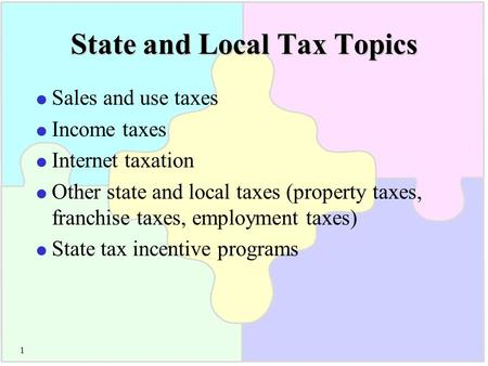 1 State and Local Tax Topics  Sales and use taxes  Income taxes  Internet taxation  Other state and local taxes (property taxes, franchise taxes, employment.