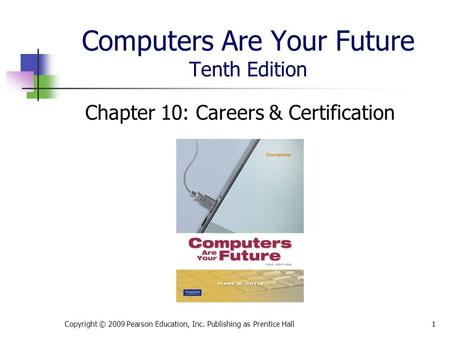 Computers Are Your Future Tenth Edition Chapter 10: Careers & Certification Copyright © 2009 Pearson Education, Inc. Publishing as Prentice Hall1.