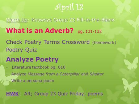 April 13 Warm Up: Knowsys Group 23 Fill-in-the-Blank What is an Adverb? pg. 131-132 Check Poetry Terms Crossword (homework) Poetry Quiz Analyze Poetry.