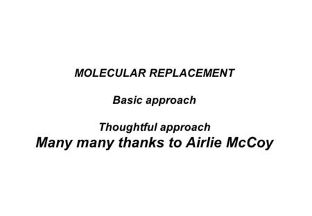 MOLECULAR REPLACEMENT Basic approach Thoughtful approach Many many thanks to Airlie McCoy.