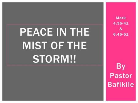 Mark 4:35-41 & 6:45-51 By Pastor Bafikile PEACE IN THE MIST OF THE STORM!!