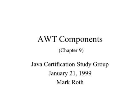 AWT Components (Chapter 9) Java Certification Study Group January 21, 1999 Mark Roth.