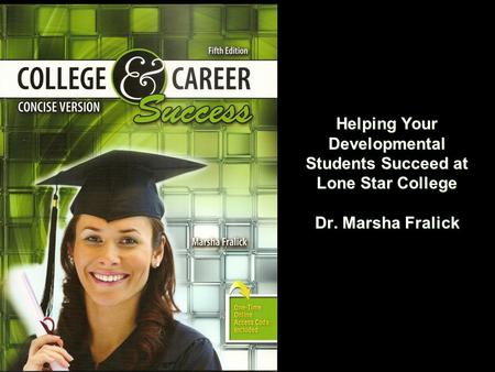 Helping Your Developmental Students Succeed at Lone Star College Dr. Marsha Fralick.