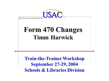 Form 470 Changes Timm Harwick Train-the-Trainer Workshop September 27-29, 2004 Schools & Libraries Division.