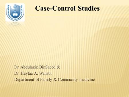 Dr. Abdulaziz BinSaeed & Dr. Hayfaa A. Wahabi Department of Family & Community medicine  11-1433 Case-Control Studies.