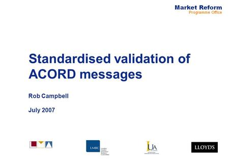 Standardised validation of ACORD messages Rob Campbell July 2007.