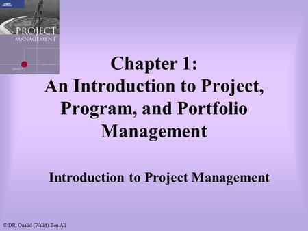 © DR. Oualid (Walid) Ben Ali Chapter 1: An Introduction to <strong>Project</strong>, Program, and Portfolio <strong>Management</strong> Introduction to <strong>Project</strong> <strong>Management</strong>.