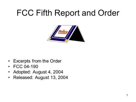 1 FCC Fifth Report and Order Excerpts from the Order FCC 04-190 Adopted: August 4, 2004 Released: August 13, 2004.