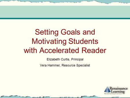 Setting Goals and Motivating Students with Accelerated Reader Elizabeth Curtis, Principal Vera Hammer, Resource Specialist.