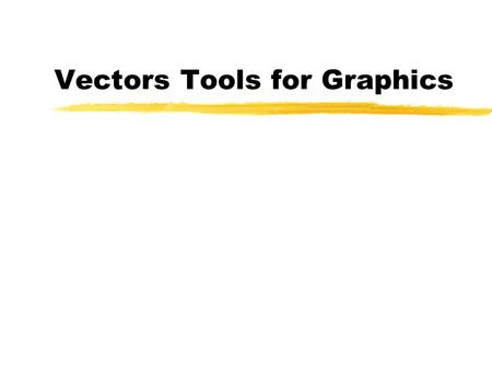 Vectors Tools for Graphics.  To review vector arithmetic, and to relate vectors to objects of interest in graphics.  To relate geometric concepts to.