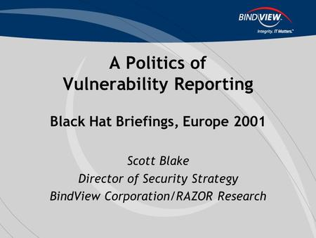 A Politics of Vulnerability Reporting Black Hat Briefings, Europe 2001 Scott Blake Director of Security Strategy BindView Corporation/RAZOR Research.