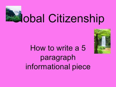 Global Citizenship How to write a 5 paragraph informational piece.