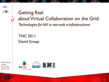 David Groep Nikhef Amsterdam PDP & Grid Getting Real about Virtual Collaboration on the Grid Technologies for AAI in non-web e-Infrastructures TNC 2011.