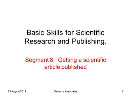 28 August 2012Ganesha Associates1 Basic Skills for Scientific Research and Publishing. Segment 8. Getting a scientific article published.