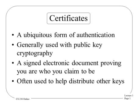 Lecture 5 Page 1 CS 236 Online Certificates A ubiquitous form of authentication Generally used with public key cryptography A signed electronic document.