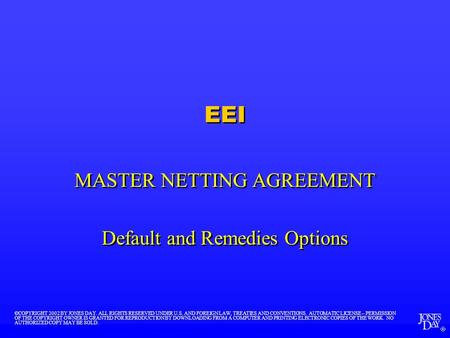  EEI MASTER NETTING AGREEMENT Default and Remedies Options MASTER NETTING AGREEMENT Default and Remedies Options ©COPYRIGHT 2002 BY JONES DAY. ALL RIGHTS.