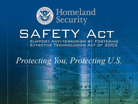 1 1 Protecting You, Protecting U.S.. 2 2 A Summary of the SAFETY Act The Support Anti-terrorism by Fostering Effective Technologies Act of 2002 (SAFETY.