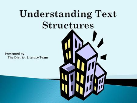 "Presented by: The District Literacy Team.  A ""structure"" is a building or framework  ""Text structure"" refers to how a piece of text is built."