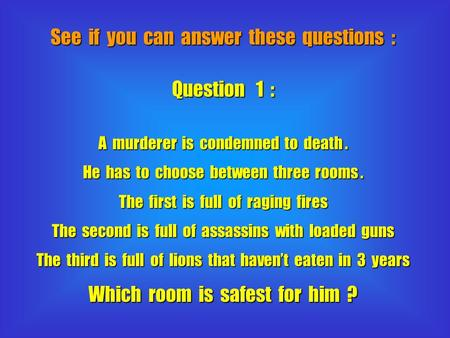 See if you can answer these questions : Question 1 : A murderer is condemned to death. He has to choose between three rooms. The first is full of raging.