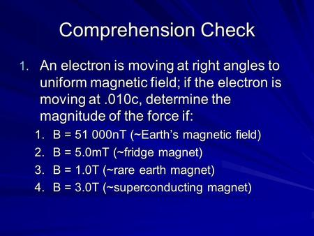 Comprehension Check 1. An electron is moving at right angles to uniform magnetic field; if the electron is moving at.010c, determine the magnitude of the.