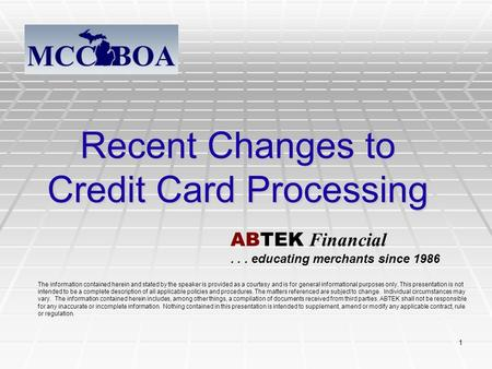 1 Recent Changes to Credit Card Processing The information contained herein and stated by the speaker is provided as a courtesy and is for general informational.