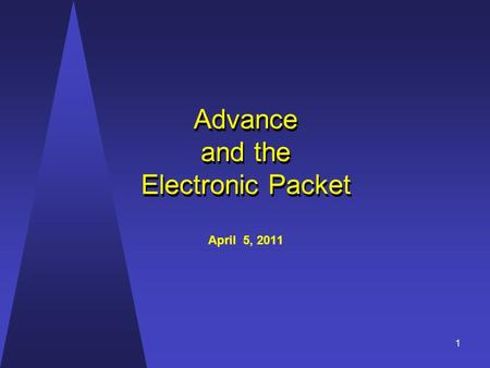 Advance and the Electronic Packet Advance and the Electronic Packet April 5, 2011 1.