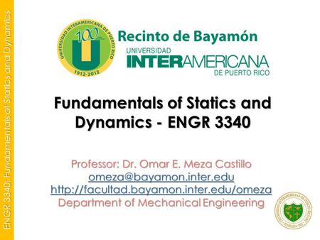 ENGR 3340: Fundamentals of Statics and Dynamics Fundamentals of Statics and Dynamics - ENGR 3340 Professor: Dr. Omar E. Meza Castillo