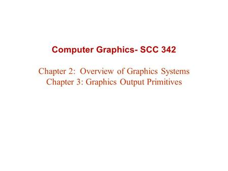 Computer Graphics- SCC 342 Chapter 2: Overview of Graphics Systems Chapter 3: Graphics Output Primitives.