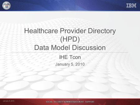 January 5, 2010 SOCIAL SECURITY ADMINISTRATION-HIT SUPPORT Healthcare Provider Directory (HPD) Data Model Discussion IHE Tcon January 5, 2010.