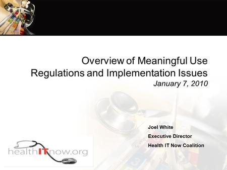 Overview of Meaningful Use Regulations and Implementation Issues January 7, 2010 Joel White Executive Director Health IT Now Coalition.