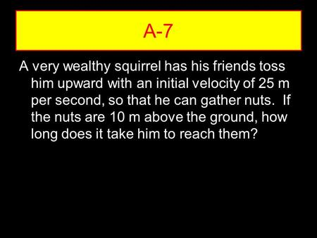 A very wealthy squirrel has his friends toss him upward with an initial velocity of 25 m per second, so that he can gather nuts. If the nuts are 10 m above.