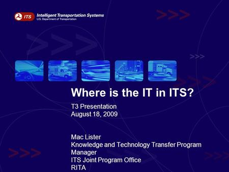 Where is the IT in ITS? T3 Presentation August 18, 2009 Mac Lister Knowledge and Technology Transfer Program Manager ITS Joint Program Office RITA.