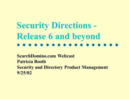 Security Directions - Release 6 and beyond SearchDomino.com Webcast Patricia Booth Security and Directory Product Management 9/25/02.