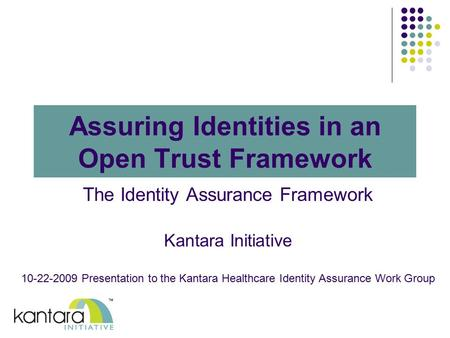 Assuring Identities in an Open Trust Framework The Identity Assurance Framework Kantara Initiative 10-22-2009 Presentation to the Kantara Healthcare Identity.