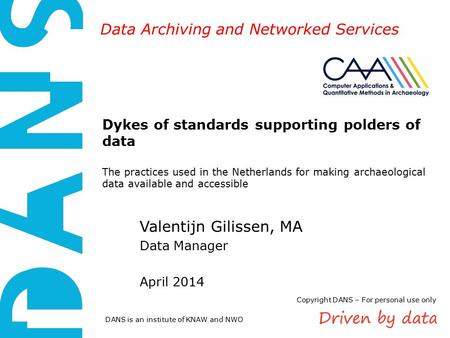 DANS is an institute of KNAW and NWO Data Archiving and Networked Services Dykes of standards supporting polders of data The practices used in the Netherlands.