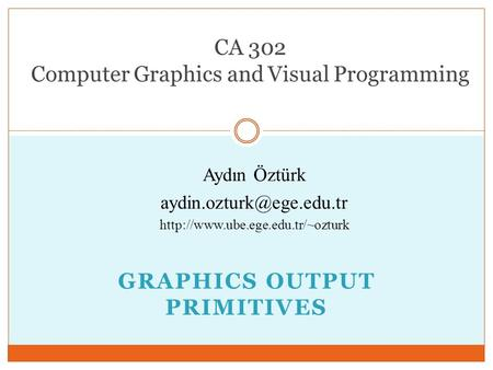GRAPHICS OUTPUT PRIMITIVES CA 302 Computer Graphics and Visual Programming Aydın Öztürk