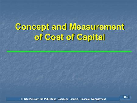 © Tata McGraw-Hill Publishing Company Limited, Financial Management 11-1 Concept and Measurement of Cost of Capital.