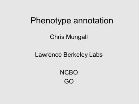 Phenotype annotation Chris Mungall Lawrence Berkeley Labs NCBO GO.
