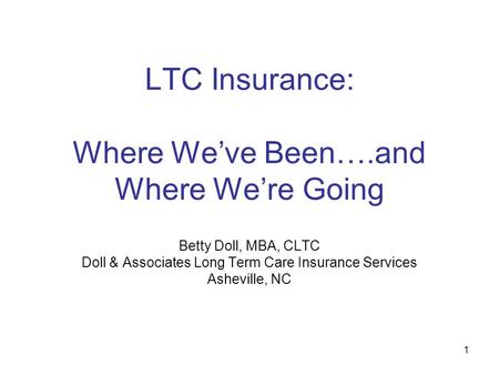 1 LTC Insurance: Where We've Been….and Where We're Going Betty Doll, MBA, CLTC Doll & Associates Long Term Care Insurance Services Asheville, NC.