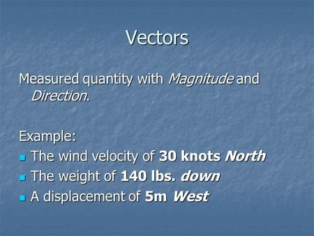 Vectors Measured quantity with Magnitude and Direction. Example: The wind velocity of 30 knots North The wind velocity of 30 knots North The weight of.