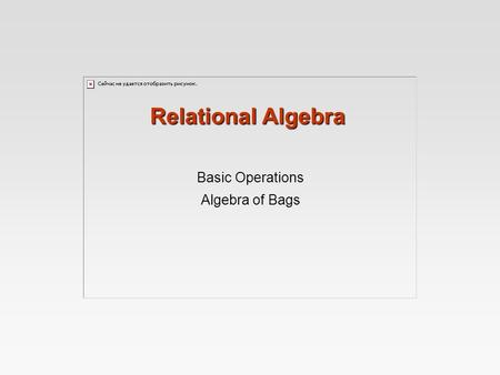 Relational Algebra Basic Operations Algebra of Bags.