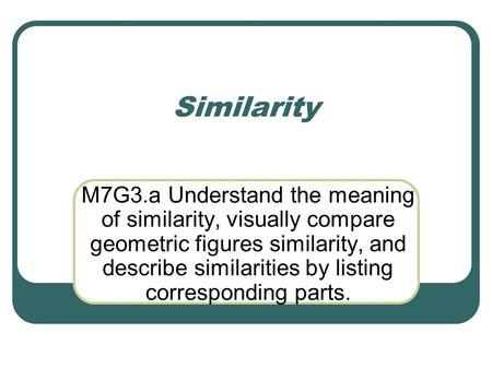 Similarity M7G3.a Understand the meaning of similarity, visually compare geometric figures similarity, and describe similarities by listing corresponding.