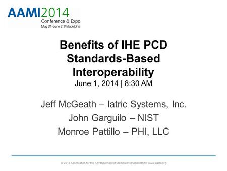 Benefits of IHE PCD Standards-Based Interoperability June 1, 2014 | 8:30 AM Jeff McGeath – Iatric Systems, Inc. John Garguilo – NIST Monroe Pattillo –