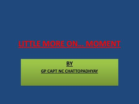 LITTLE MORE ON… MOMENT BY GP CAPT NC CHATTOPADHYAY BY GP CAPT NC CHATTOPADHYAY.