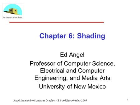 1 Angel: Interactive Computer Graphics 4E © Addison-Wesley 2005 Chapter 6: Shading Ed Angel Professor of Computer Science, Electrical and Computer Engineering,